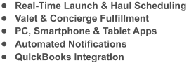 �	Real-Time Launch & Haul Scheduling �	Valet & Concierge Fulfillment �	PC, Smartphone & Tablet Apps �	Automated Notifications �	QuickBooks Integration