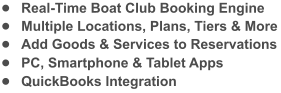 �	Real-Time Boat Club Booking Engine �	Multiple Locations, Plans, Tiers & More �	Add Goods & Services to Reservations �	PC, Smartphone & Tablet Apps �	QuickBooks Integration